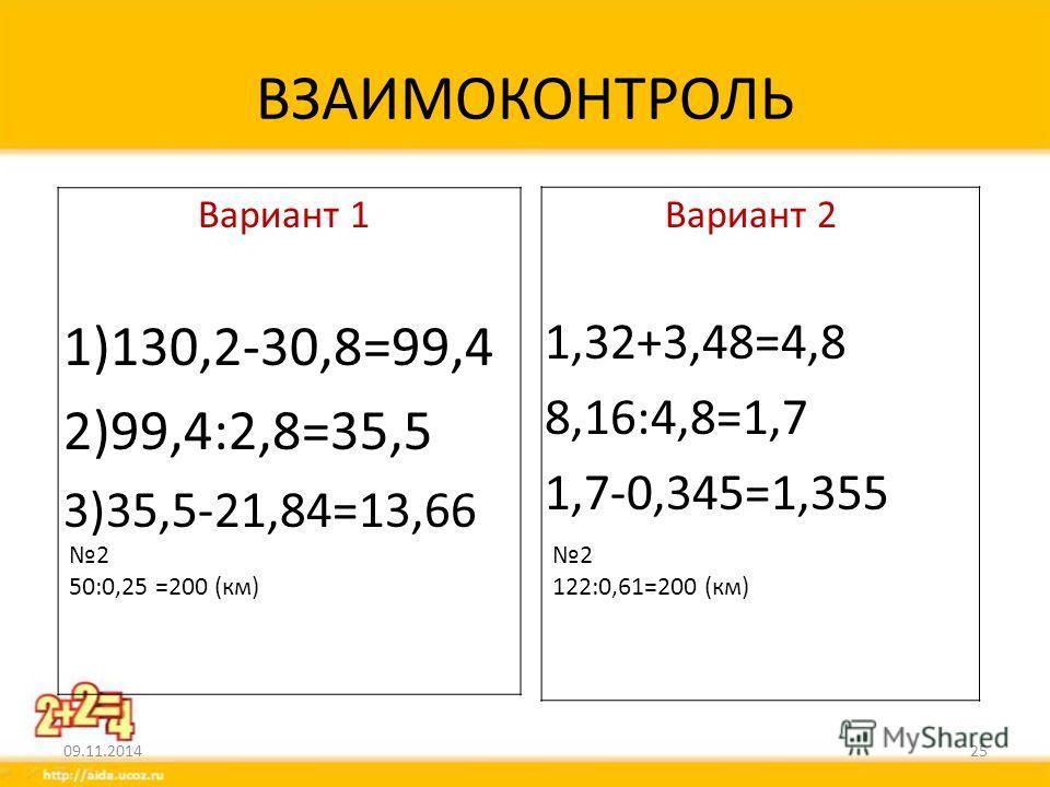 ВЗАИМОКОНТРОЛЬ Вариант 1 1)130,2-30,8=99,4 2)99,4:2,8=35,5 3)35,5-21,84=13,66 Вариант 2 1,32+3,48=4,8 8,16:4,8=1,7 1,7-0,345=1,355 09.11.201425 2 50:0,25 =200 (км) 2 122:0,61=200 (км)