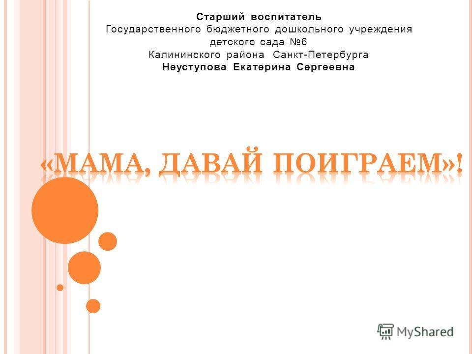 Старший воспитатель Государственного бюджетного дошкольного учреждения детского сада 6 Калининского района Санкт-Петербурга Неуступова Екатерина Сергеевна