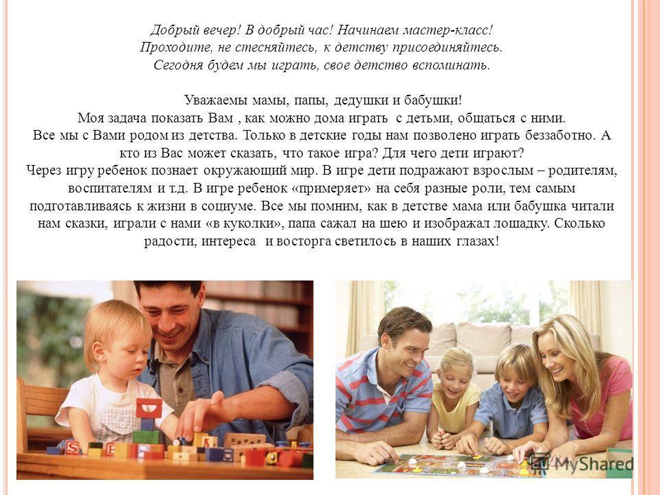Добрый вечер! В добрый час! Начинаем мастер-класс! Проходите, не стесняйтесь, к детству присоединяйтесь. Сегодня будем мы играть, свое детство вспоминать. Уважаемы мамы, папы, дедушки и бабушки! Моя задача показать Вам, как можно дома играть с детьми