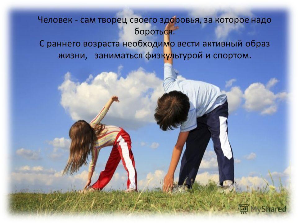 Человек - сам творец своего здоровья, за которое надо бороться. С раннего возраста необходимо вести активный образ жизни, заниматься физкультурой и спортом.