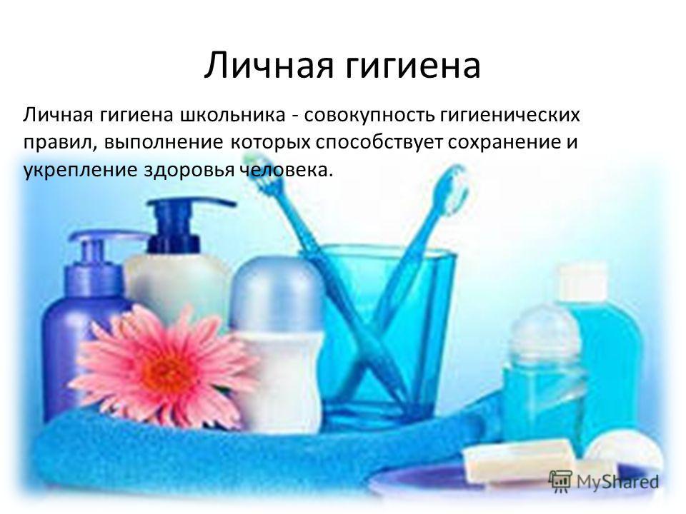 Личная гигиена Личная гигиена школьника - совокупность гигиенических правил, выполнение которых способствует сохранение и укрепление здоровья человека.