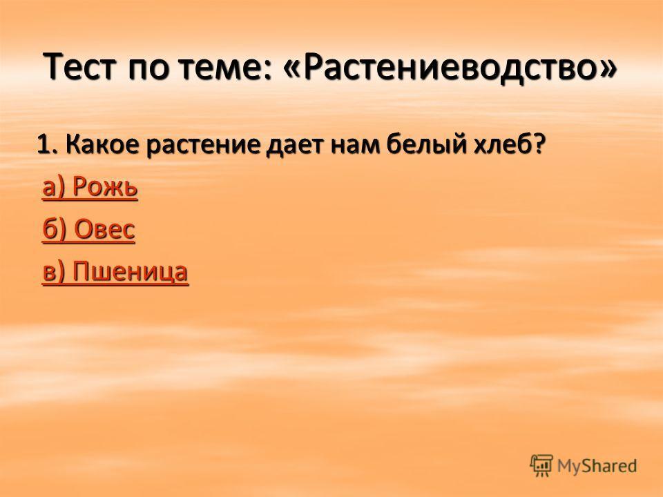Тест по теме: «Растениеводство» 1. Какое растение дает нам белый хлеб? 1. Какое растение дает нам белый хлеб? а) Рожь а) Рожьа) Рожьа) Рожь б) Овес б) Овесб) Овесб) Овес в) Пшеница в) Пшеницав) Пшеницав) Пшеница