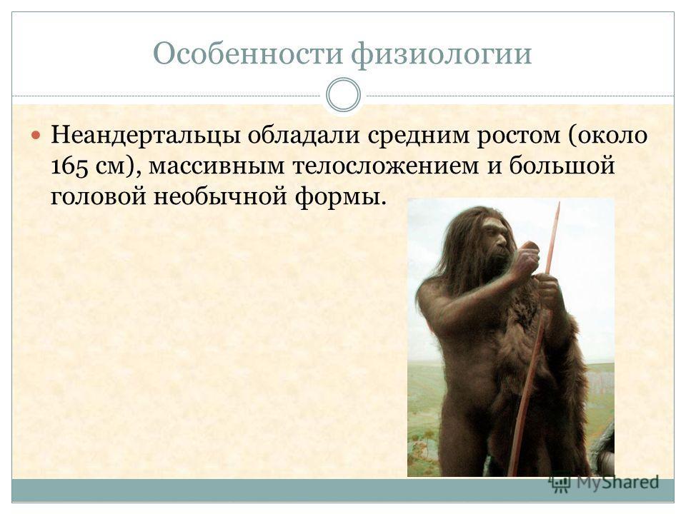 Особенности физиологии Неандертальцы обладали средним ростом (около 165 см), массивным телосложением и большой головой необычной формы.