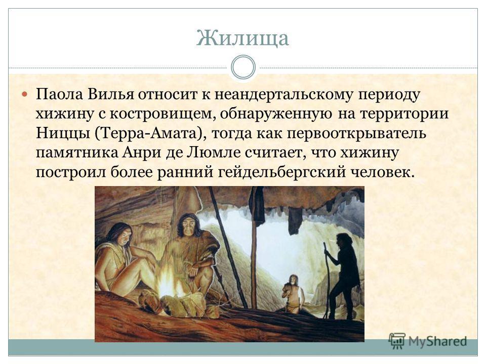 Жилища Паола Вилья относит к неандертальскому периоду хижину с костровищем, обнаруженную на территории Ниццы (Терра-Амата), тогда как первооткрыватель памятника Анри де Люмле считает, что хижину построил более ранний гейдельбергский человек.