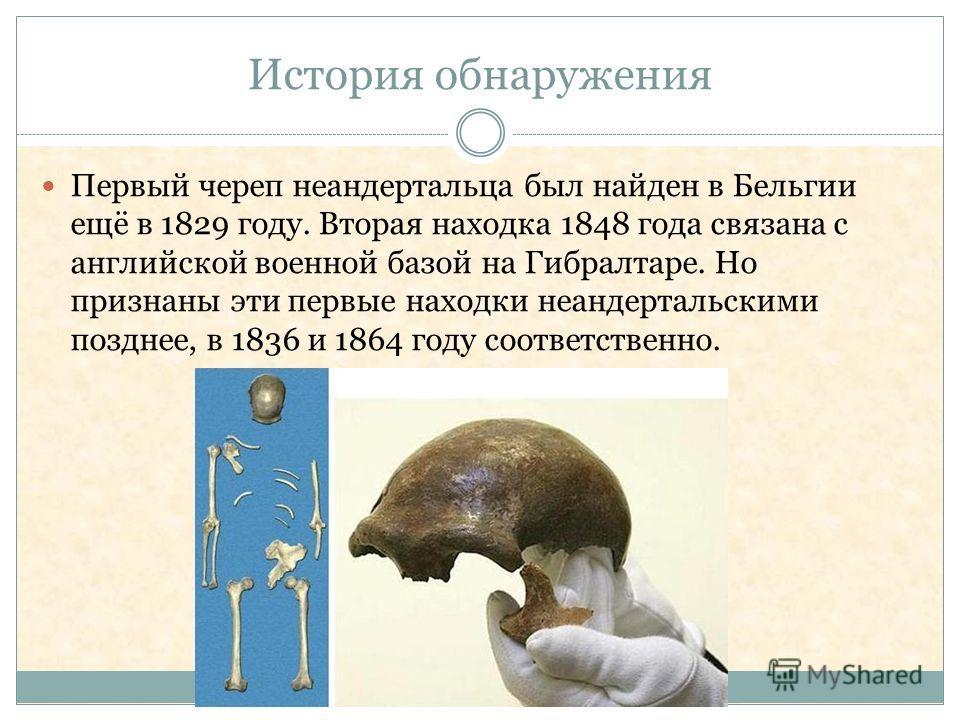 История обнаружения Первый череп неандертальца был найден в Бельгии ещё в 1829 году. Вторая находка 1848 года связана с английской военной базой на Гибралтаре. Но признаны эти первые находки неандертальскими позднее, в 1836 и 1864 году соответственно