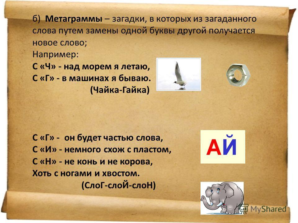 б) Метаграммы – загадки, в которых из загаданного слова путем замены одной буквы другой получается новое слово; Например: С «Ч» - над морем я летаю, С «Г» - в машинах я бываю. (Чайка-Гайка) С «Г» - он будет частью слова, С «И» - немного схож с пласто