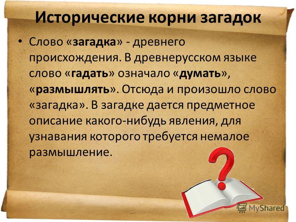 Исторические корни загадок Слово «загадка» - древнего происхождения. В древнерусском языке слово «гадать» означало «думать», «размышлять». Отсюда и произошло слово «загадка». В загадке дается предметное описание какого-нибудь явления, для узнавания к