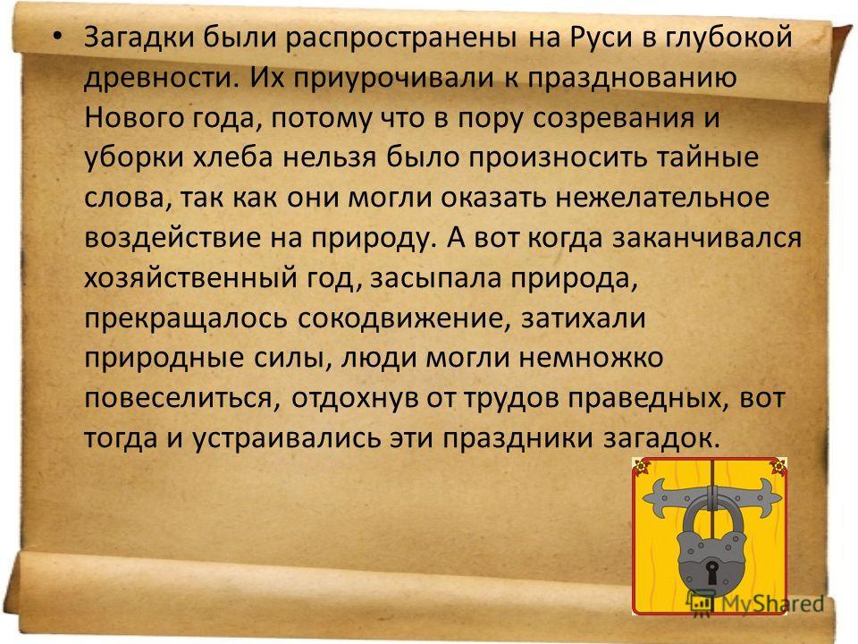 Загадки были распространены на Руси в глубокой древности. Их приурочивали к празднованию Нового года, потому что в пору созревания и уборки хлеба нельзя было произносить тайные слова, так как они могли оказать нежелательное воздействие на природу. А