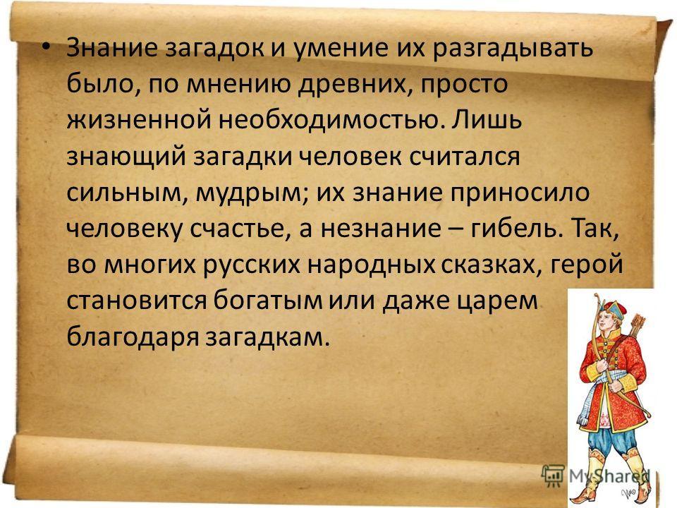 Знание загадок и умение их разгадывать было, по мнению древних, просто жизненной необходимостью. Лишь знающий загадки человек считался сильным, мудрым; их знание приносило человеку счастье, а незнание – гибель. Так, во многих русских народных сказках