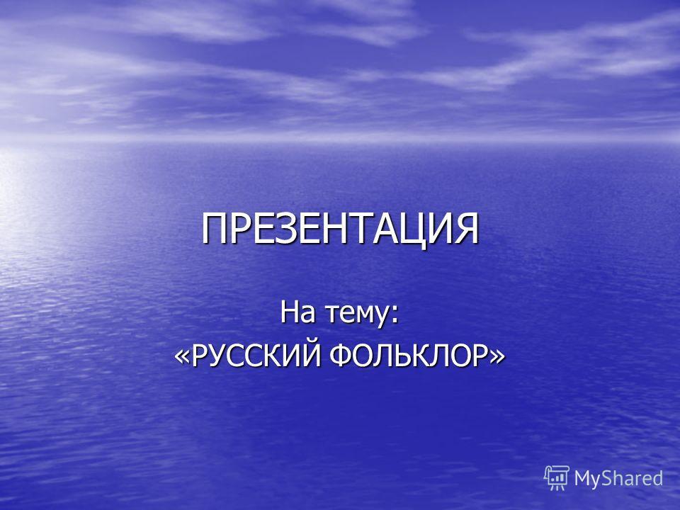 ПРЕЗЕНТАЦИЯ На тему: «РУССКИЙ ФОЛЬКЛОР»