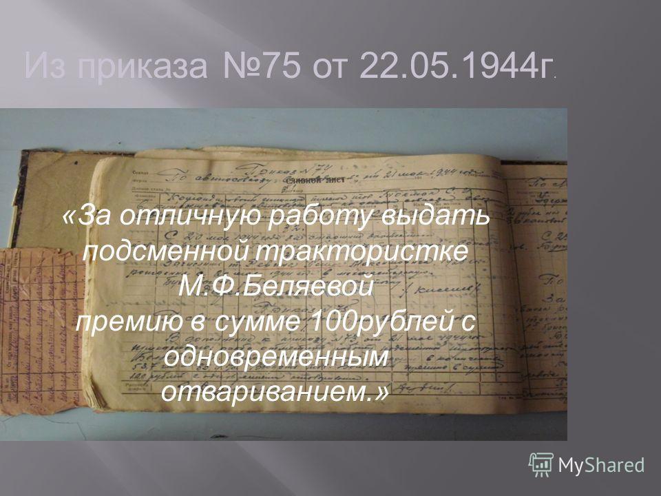 Из приказа 75 от 22.05.1944 г. «За отличную работу выдать подсменной трактористке М.Ф.Беляевой премию в сумме 100 рублей с одновременным отвариванием.»