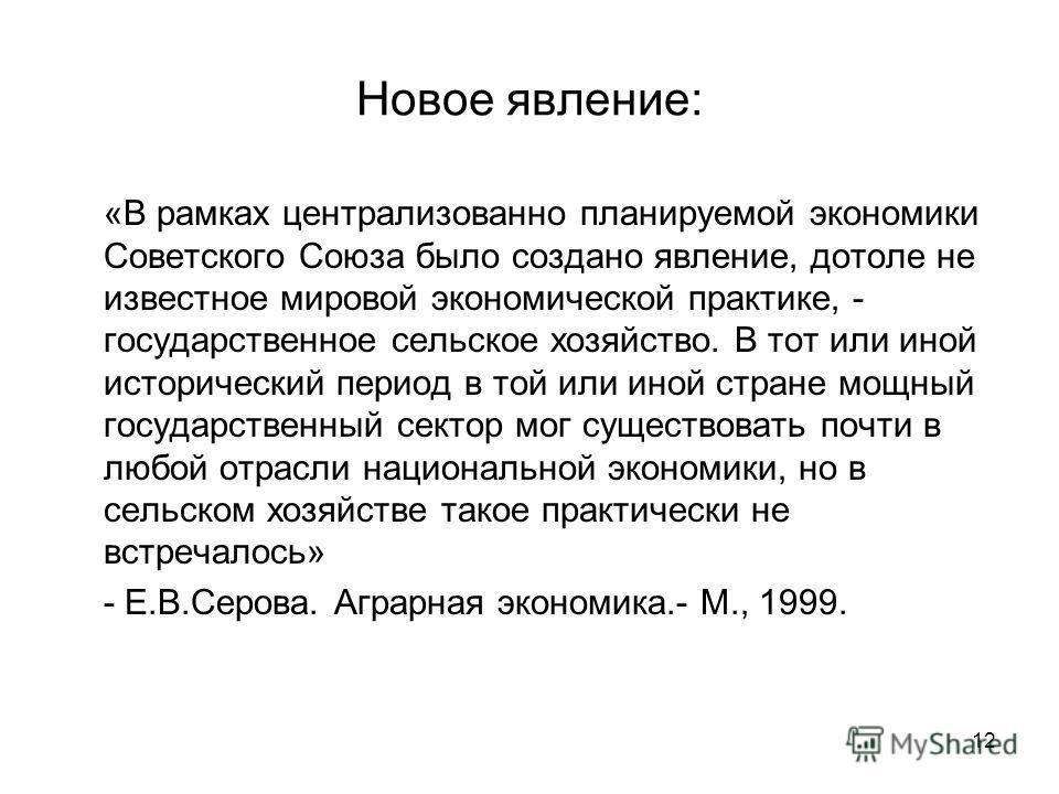 12 Новое явление: «В рамках централизованно планируемой экономики Советского Союза было создано явление, дотоле не известное мировой экономической практике, - государственное сельское хозяйство. В тот или иной исторический период в той или иной стран
