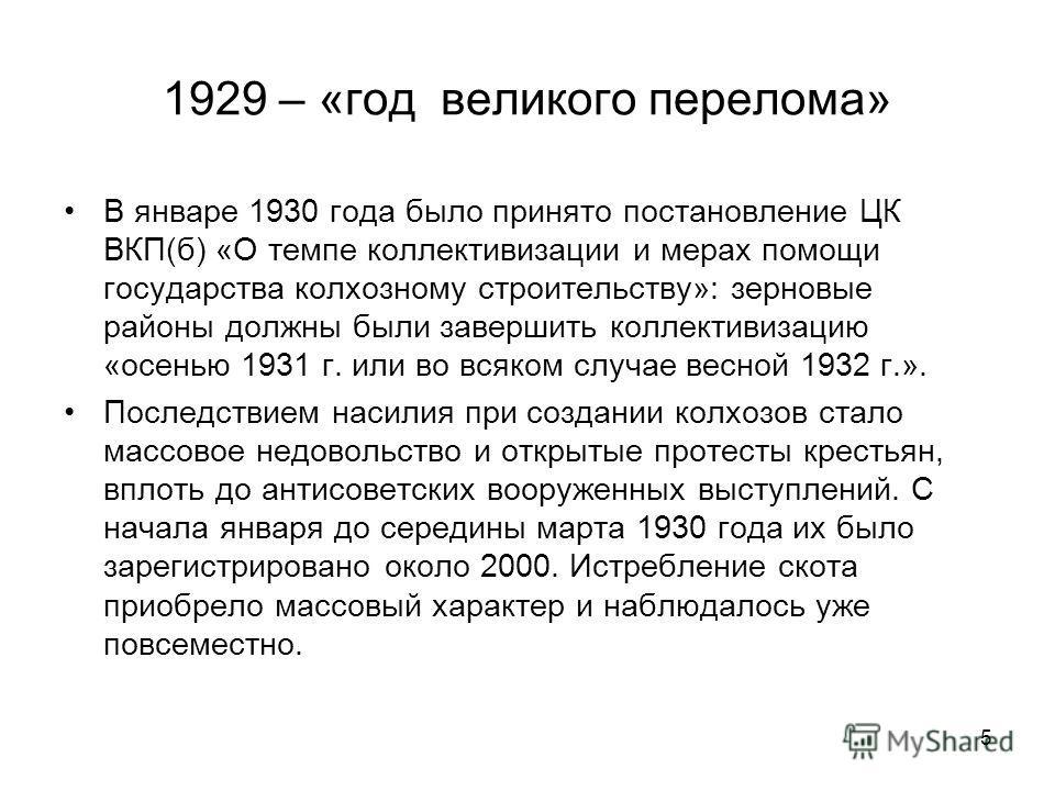 5 1929 – «год великого перелома» В январе 1930 года было принято постановление ЦК ВКП(б) «О темпе коллективизации и мерах помощи государства колхозному строительству»: зерновые районы должны были завершить коллективизацию «осенью 1931 г. или во всяко