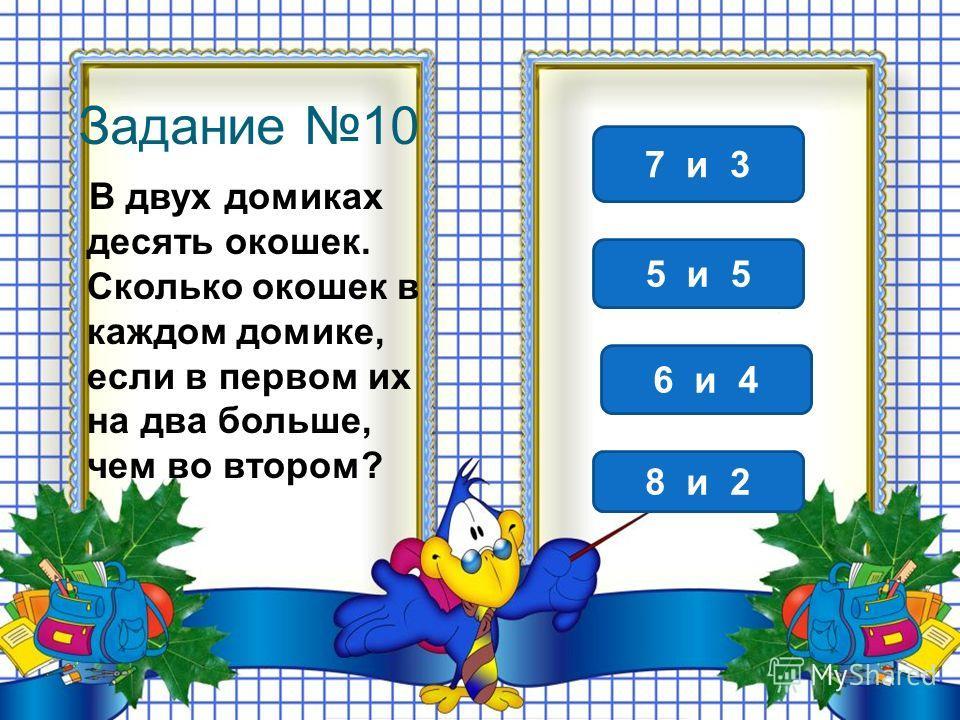Задание 10 В двух домиках десять окошек. Сколько окошек в каждом домике, если в первом их на два больше, чем во втором? 6 и 4 7 и 3 5 и 5 8 и 2