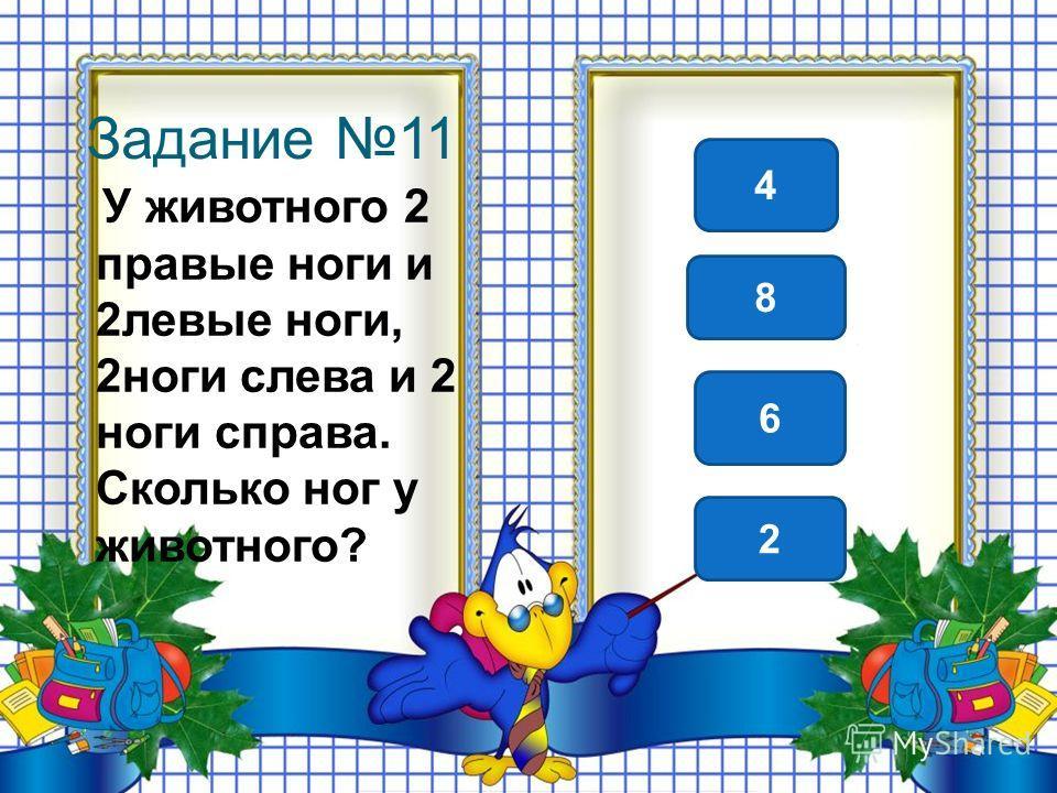 Задание 11 У животного 2 правые ноги и 2 левые ноги, 2 ноги слева и 2 ноги справа. Сколько ног у животного? 4 8 2 6