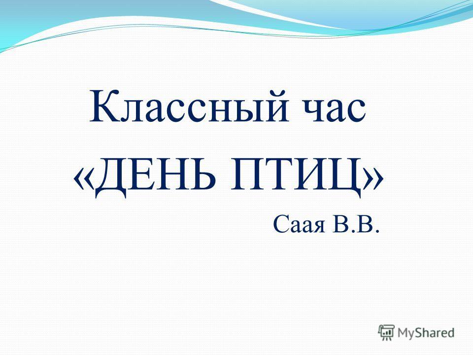 Классный час «ДЕНЬ ПТИЦ» Саая В.В.