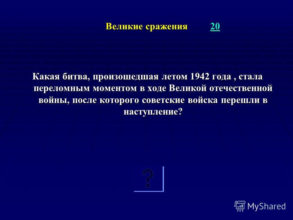 Великие сражения 20 20 Великие сражения 20 20 Какая битва, произошедшая летом 1942 года, стала переломным моментом в ходе Великой отечественной войны, после которого советские войска перешли в наступление?