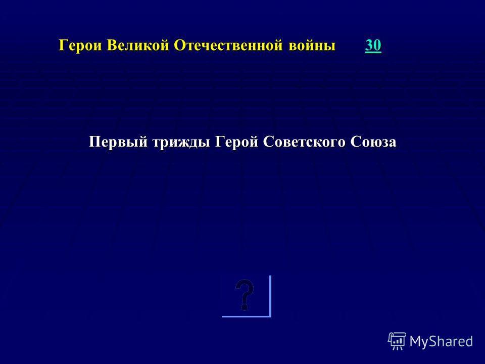 Герои Великой Отечественной войны 30 30 Первый трижды Герой Советского Союза