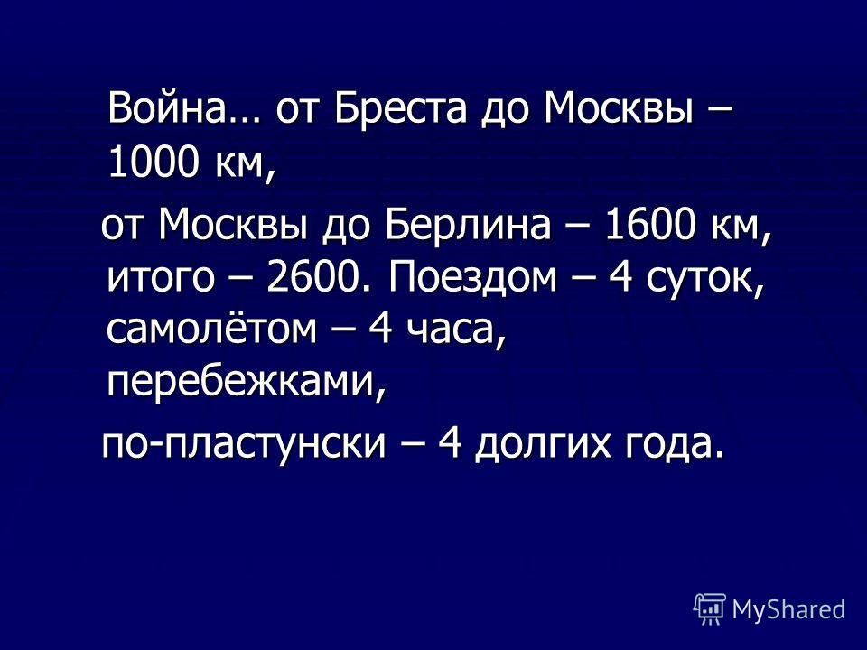Война… от Бреста до Москвы – 1000 км, Война… от Бреста до Москвы – 1000 км, от Москвы до Берлина – 1600 км, итого – 2600. Поездом – 4 суток, самолётом – 4 часа, перебежками, от Москвы до Берлина – 1600 км, итого – 2600. Поездом – 4 суток, самолётом –