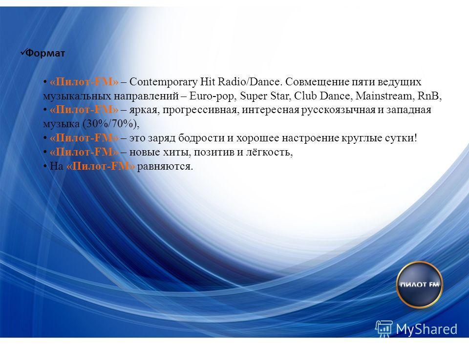 Формат «Пилот-FM» – Contemporary Hit Radio/Dance. Совмещение пяти ведущих музыкальных направлений – Euro-pop, Super Star, Club Dance, Mainstream, RnB, «Пилот-FM» – яркая, прогрессивная, интересная русскоязычная и западная музыка (30%/70%), «Пилот-FM»