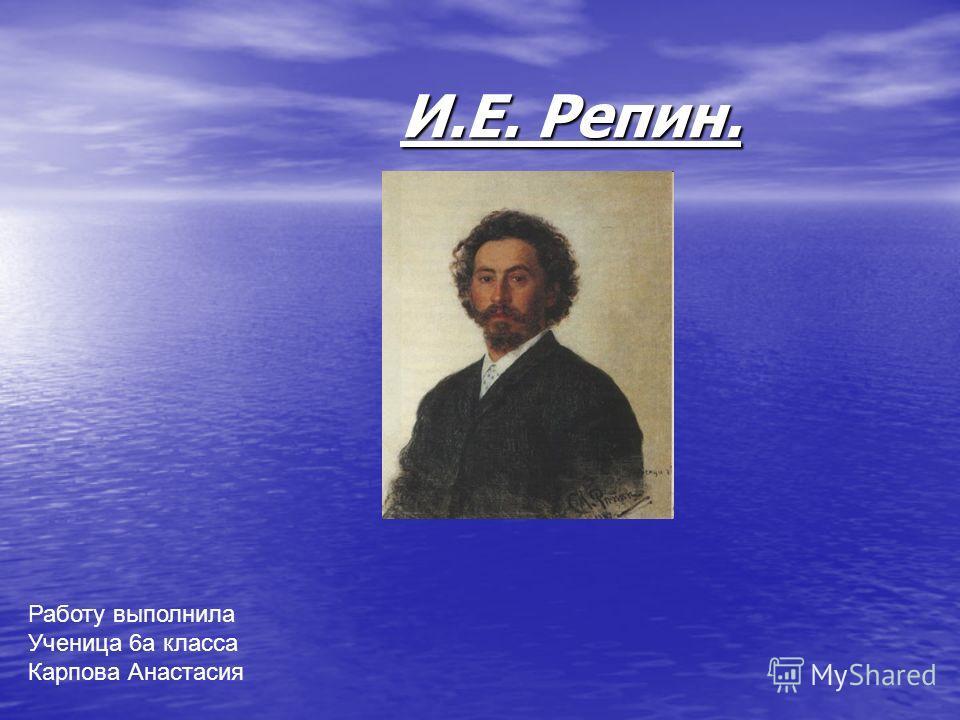 И.Е. Репин.. Работу выполнила Ученица 6 а класса Карпова Анастасия