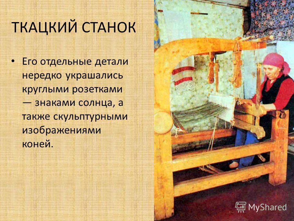 ТКАЦКИЙ СТАНОК Значительное место в избе занимал деревянный ткацкий стан кросно, на нем женщины ткали.