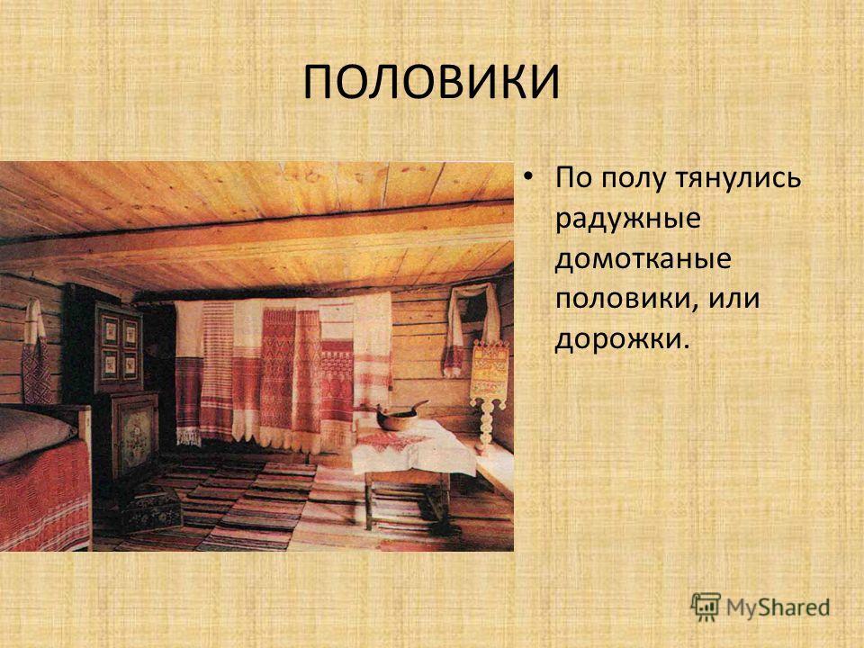 ПОЛОВИКИ Все устроение домашней жизни было подчинено бытовым и трудовым потребностям семьи, но в то же время несло порядок и гармонию.