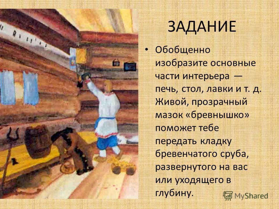 ЗАДАНИЕ Теперь, когда у вас сложилось представление о внутреннем убранстве русской избы, вы можете его изобразить. Вначале наметьте границы стен, пола, возможно, потолка.