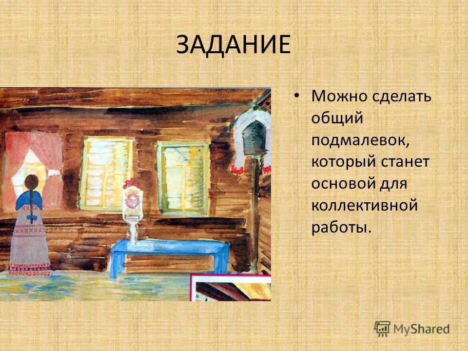 ЗАДАНИЕ Пишите кистью легко, свободно. Окно, печь, лавки, стол можно будет написать после того, как будут готовы стены.