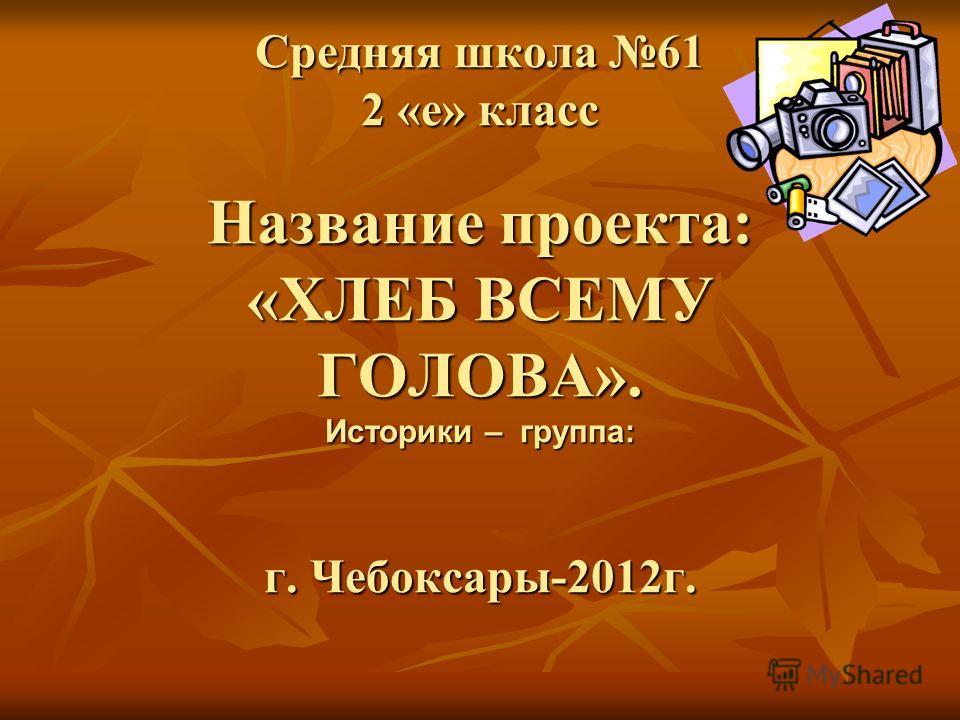 Средняя школа 61 2 «е» класс Название проекта: «ХЛЕБ ВСЕМУ ГОЛОВА». Историки – группа: г. Чебоксары-2012 г.