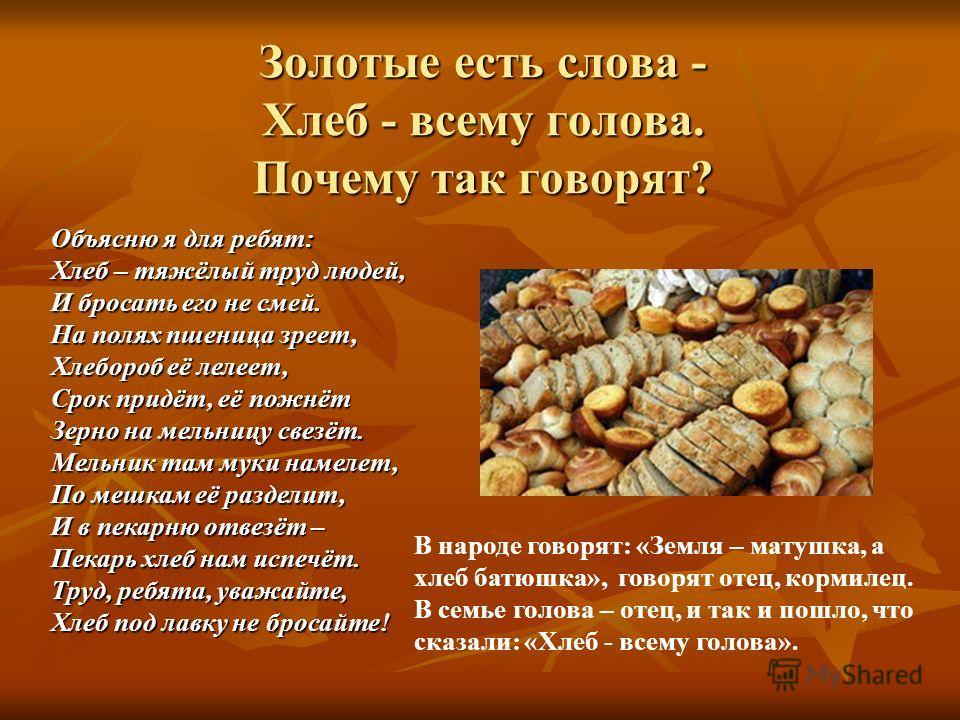 Золотые есть слова - Хлеб - всему голова. Почему так говорят? В народе говорят: «Земля – матушка, а хлеб батюшка», говорят отец, кормилец. В семье голова – отец, и так и пошло, что сказали: «Хлеб - всему голова». Объясню я для ребят: Хлеб – тяжёлый т
