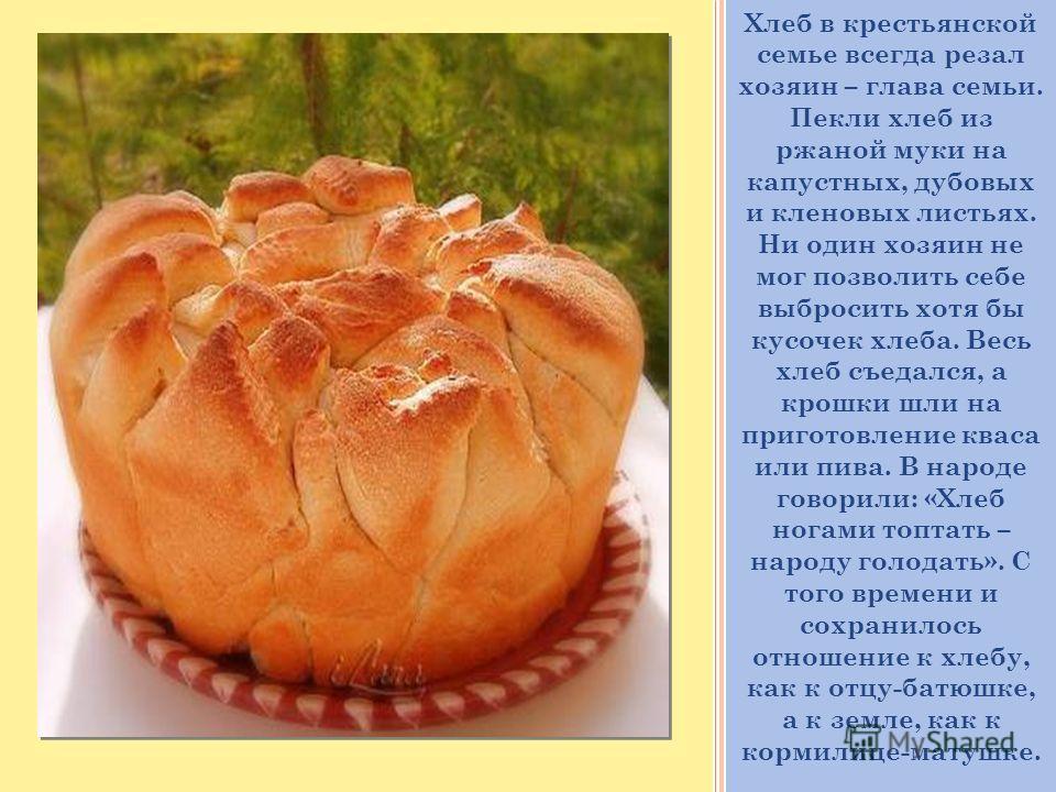 Хлеб в крестьянской семье всегда резал хозяин – глава семьи. Пекли хлеб из ржаной муки на капустных, дубовых и кленовых листьях. Ни один хозяин не мог позволить себе выбросить хотя бы кусочек хлеба. Весь хлеб съедался, а крошки шли на приготовление к