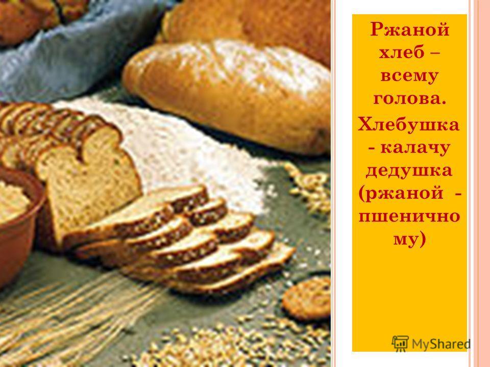Ржаной хлеб – всему голова. Хлебушка - калачу дедушка (ржаной - пшенично му)