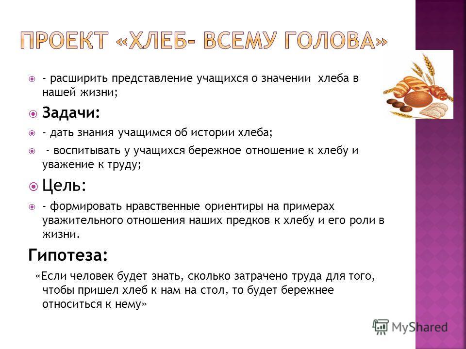 - расширить представление учащихся о значении хлеба в нашей жизни; Задачи: - дать знания учащимся об истории хлеба; - воспитывать у учащихся бережное отношение к хлебу и уважение к труду; Цель: - формировать нравственные ориентиры на примерах уважите