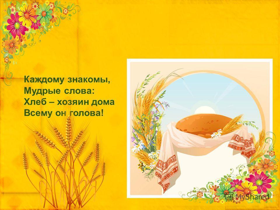 Каждому знакомы, Мудрые слова: Хлеб – хозяин дома Всему он голова!