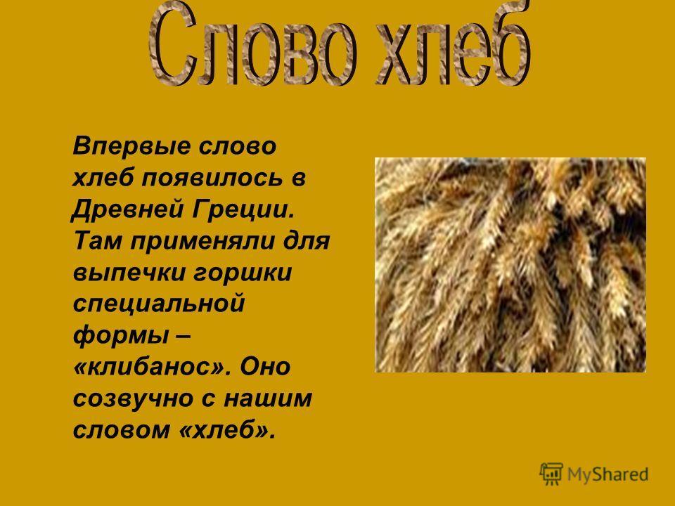 Впервые слово хлеб появилось в Древней Греции. Там применяли для выпечки горшки специальной формы – «клибанос». Оно созвучно с нашим словом «хлеб».
