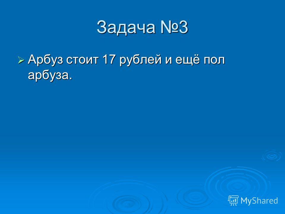 Задача 3 Арбуз стоит 17 рублей и ещё пол арбуза. Арбуз стоит 17 рублей и ещё пол арбуза.