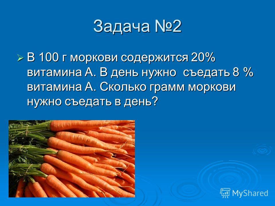 Задача 2 В 100 г моркови содержится 20% витамина А. В день нужно съедать 8 % витамина А. Сколько грамм моркови нужно съедать в день? В 100 г моркови содержится 20% витамина А. В день нужно съедать 8 % витамина А. Сколько грамм моркови нужно съедать в