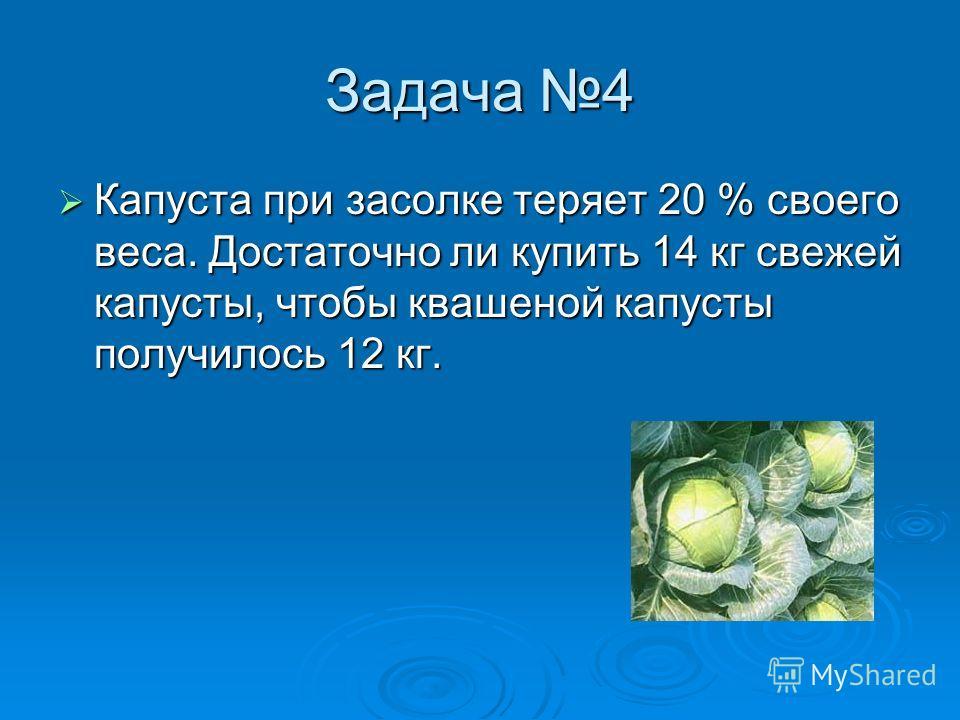 Задача 4 Капуста при засолке теряет 20 % своего веса. Достаточно ли купить 14 кг свежей капусты, чтобы квашеной капусты получилось 12 кг. Капуста при засолке теряет 20 % своего веса. Достаточно ли купить 14 кг свежей капусты, чтобы квашеной капусты п
