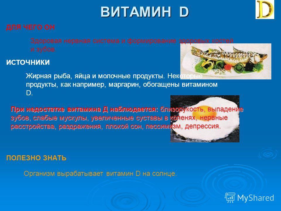 ВИТАМИН D ДЛЯ ЧЕГО ОН ИСТОЧНИКИ ПОЛЕЗНО ЗНАТЬ Здоровая нервная система и формирование здоровых костей и зубов. Жирная рыба, яйца и молочные продукты. Некоторые продукты, как например, маргарин, обогащены витамином D. При недостатке витамина Д наблюда