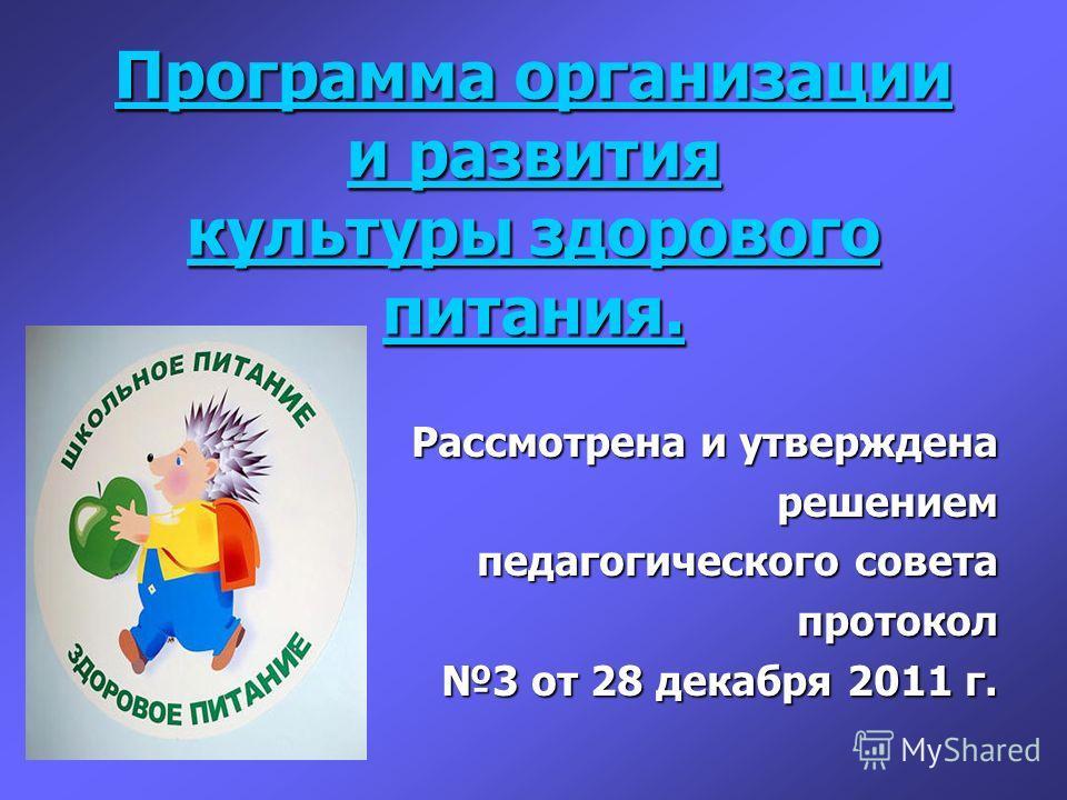 Программа организации и развития культуры здорового питания. Программа организации и развития культуры здорового питания. Рассмотрена и утверждена решением педагогического совета протокол протокол 3 от 28 декабря 2011 г.