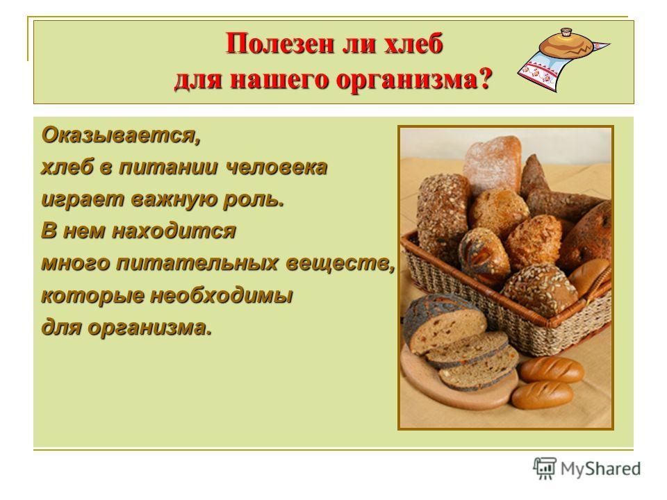 Полезен ли хлеб для нашего организма? Оказывается, хлеб в питании человека играет важную роль. В нем находится много питательных веществ, которые необходимы для организма.