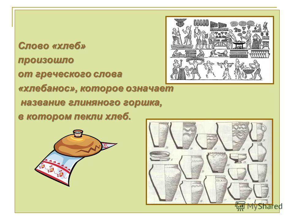 Слово «хлеб» произошло от греческого слова «хлебанос», которое означает название глиняного горшка, название глиняного горшка, в котором пекли хлеб.