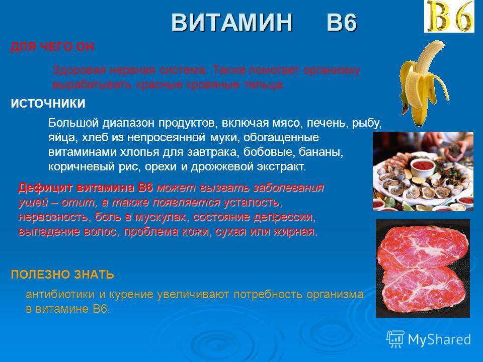 ВИТАМИН B6 ДЛЯ ЧЕГО ОН ИСТОЧНИКИ ПОЛЕЗНО ЗНАТЬ Здоровая нервная система. Также помогает организму вырабатывать красные кровяные тельца. Большой диапазон продуктов, включая мясо, печень, рыбу, яйца, хлеб из непросеянной муки, обогащенные витаминами хл