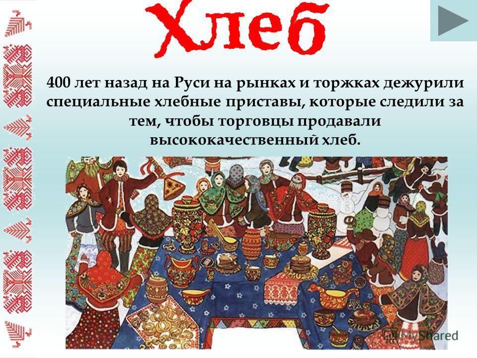 400 лет назад на Руси на рынках и торжках дежурили специальные хлебные приставы, которые следили за тем, чтобы торговцы продавали высококачественный хлеб.
