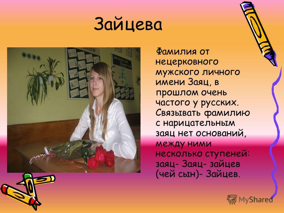 Зайцева Фамилия от нецерковного мужского личного имени Заяц, в прошлом очень частого у русских. Связывать фамилию с нарицательным заяц нет оснований, между ними несколько ступеней: заяц- Заяц- зайцев (чей сын)- Зайцев.