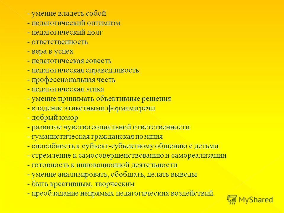 - умение владеть собой - педагогический оптимизм - педагогический долг - ответственность - вера в успех - педагогическая совесть - педагогическая справедливость - профессиональная честь - педагогическая этика - умение принимать объективные решения -