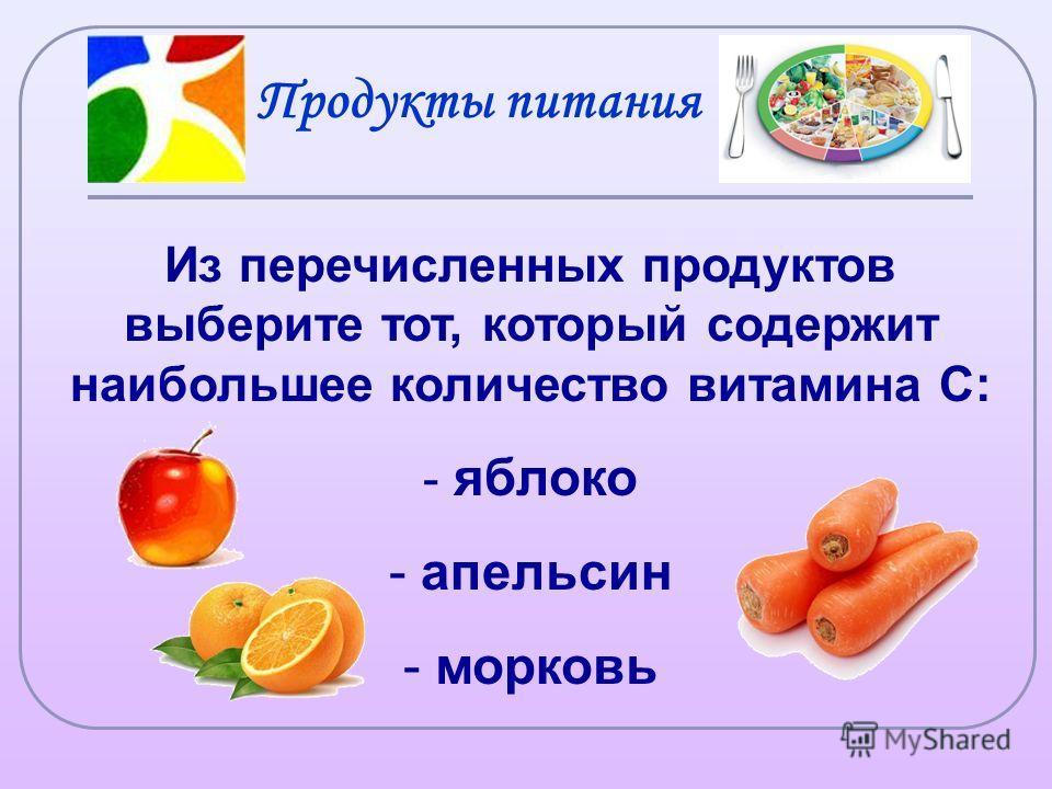Из перечисленных продуктов выберите тот, который содержит наибольшее количество витамина С: - яблоко - апельсин - морковь Продукты питания