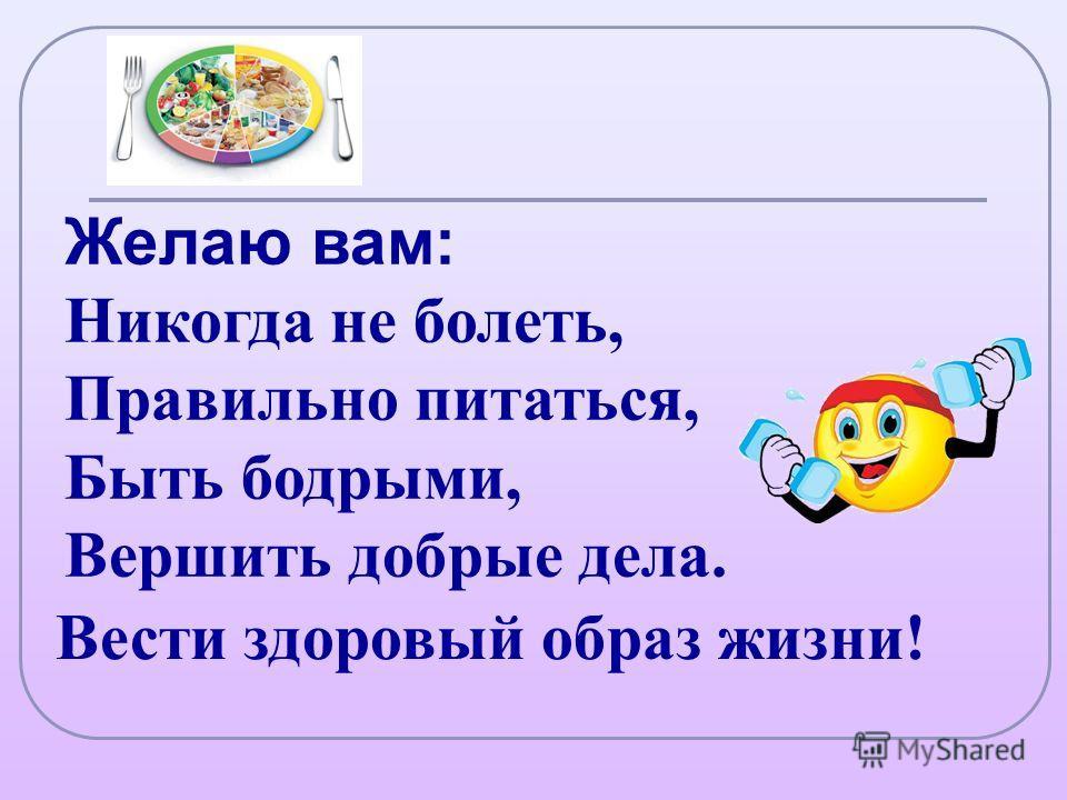 Желаю вам: Никогда не болеть, Правильно питаться, Быть бодрыми, Вершить добрые дела. Вести здоровый образ жизни!