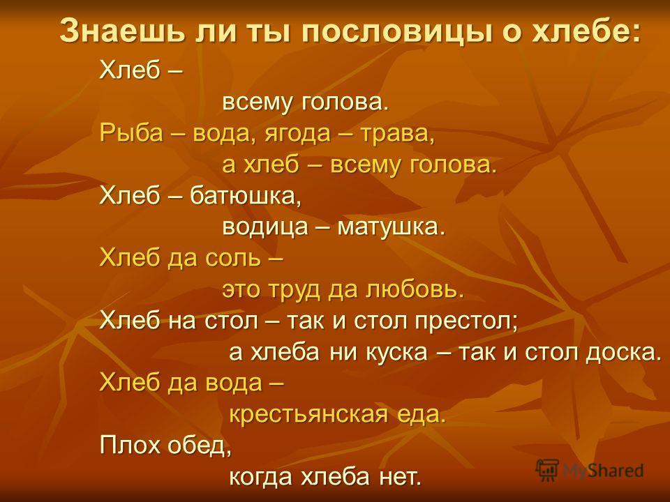 Хлеб – всему голова. всему голова. Рыба – вода, ягода – трава, а хлеб – всему голова. а хлеб – всему голова. Хлеб – батюшка, водица – матушка. водица – матушка. Хлеб да соль – это труд да любовь. это труд да любовь. Хлеб на стол – так и стол престол;